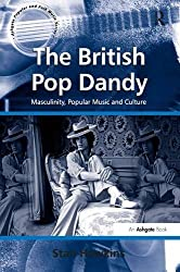 The British Pop Dandy: Masculinity, Popular Music and Culture: Male Identity, Music and Culture (Ashgate Popular and Folk Music)
