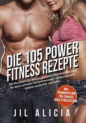 Die 105 Power Fitness Rezepte: Das Kochbuch für deinen optimalen Muskelaufbau und für deine schnelle Fettverbrennung! - einfach gesund fettarm zuckerfrei und lecker - inkl. Trainingspläne