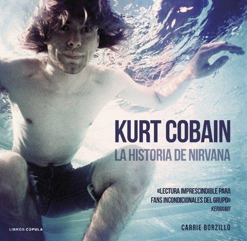 Kurt Cobain. La historia de Nirvana (Musica Y Cine (l.Cupula)) por Carrie Borzillo