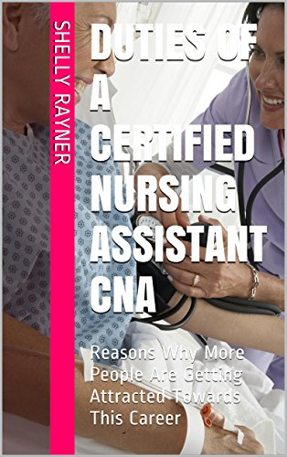 Duties of A Certified Nursing Assistant CNA: Reasons Why More People Are Getting Attracted Towards This Career (English Edition) - Cna Training