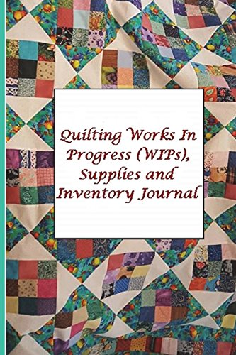 Quilting Works In Progress (WIPs), Supplies and Inventory Journal: Write About Those Treasured Quilts You've Made, Stay Organized