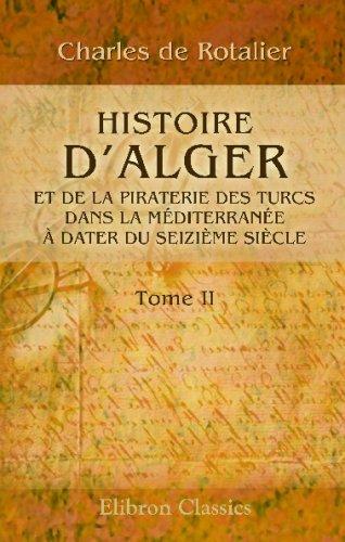 Histoire d'Alger et de la piraterie des Turcs dans la Méditerranée, à dater du seizième siècle: Tome 2