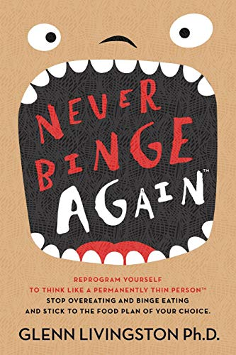 Never Binge Again(tm): Reprogram Yourself to Think Like a Permanently Thin Person. Stop Overeating and Binge Eating and Stick to the Food Plan of Your Choice! -
