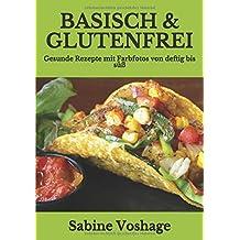 Basisch & Glutenfrei: Gesunde Rezepte mit Farbfotos von deftig bis süß