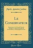 Le Conservateur: Contenant, 1. Le Livre de Tous les Ménages; 2. Anciens Procédés de Conservation; 3. Monographie des Vins (Classic Reprint)