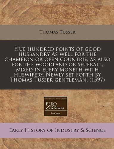 Fiue Hundred Points of Good Husbandry as Well for the Champion or Open Countrie, as Also for the Woodland or Seuerall, Mixed in Euery Moneth with Husw