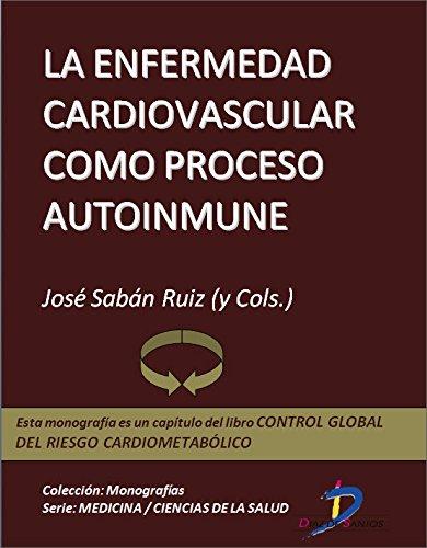 La enfermedad cardiovascular como proceso autoinmune (Capítulo del libro Control global del riesgo cardiometabólico ): 1 por José Sabán Ruiz