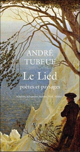 Le Lied : Poètes et paysages. Schubert, Schumann, Brahms, Wolf, Mahler... par André Tubeuf