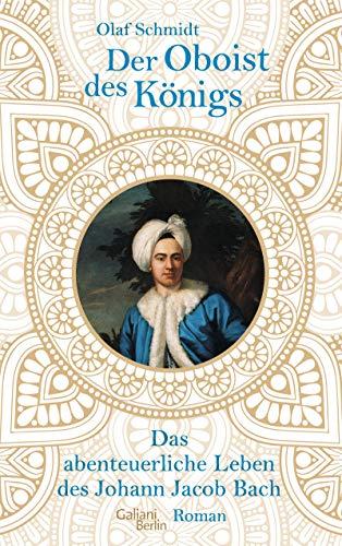 Der Oboist des Königs: Das abenteuerliche Leben des Johann Jacob Bach