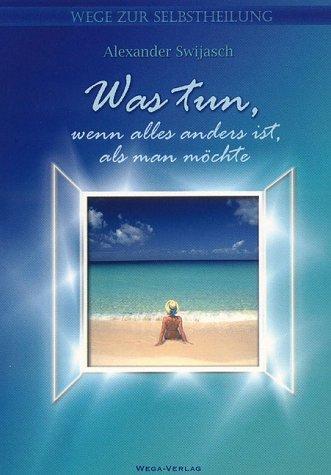 Buch: Was tun, wenn alles anders ist, als man möchte - Wege zur Selbstheilung von Alexander Swijasch