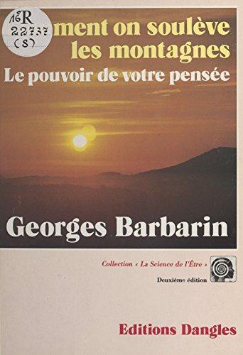 Comment on soulève les montagnes : Le pouvoir de votre pensée (La science de l'etre) par Georges Barbarin