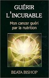 Guérir l'incurable - Mon cancer guéri par la nutrition