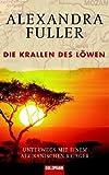 Die Krallen des Löwen: Unterwegs mit einem afrikanischen Krieger - Alexandra Fuller