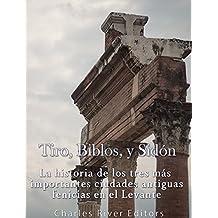 Tiro, Biblos y Sidón: La historia de los tres más importantes ciudades antiguas fenicias en el Levante (Spanish Edition)