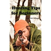 Hunting Tips for Beginners: All about Hunting Strategies, Safety, Weapons, Trip Planning and More.