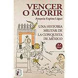 Vencer o morir: Una historia militar de la conquista de México: 6 (Historia de España)