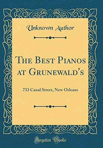 The Best Pianos at Grunewald's: 733 Canal Street, New Orleans (Classic Reprint)