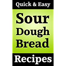 Quick and Easy Sour Dough Bread Recipes (English Edition)