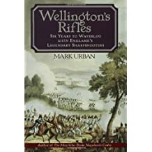 Wellington's Rifles: Six Years to Waterloo with England's Legendary Sharpshooters by Mark Urban (1-Aug-2004) Hardcover