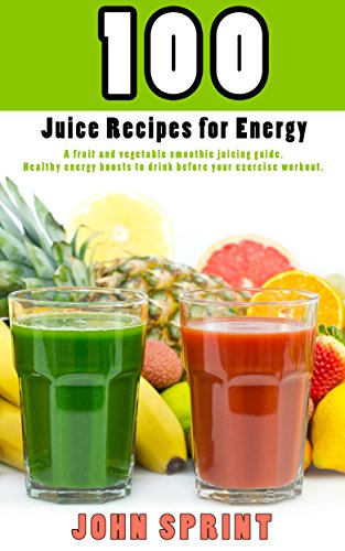 100-juice-recipes-for-energy-a-fruit-and-vegetable-smoothie-juicing-guide-healthy-energy-boosts-to-d