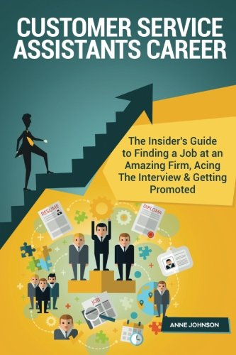 Customer Service Assistants Career (Special Edition): The Insider's Guide to Finding a Job at an Amazing Firm, Acing The Interview & Getting Promoted