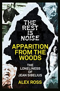 The Rest Is Noise Series: Apparition from the Woods: The Loneliness of Jean Sibelius by [Ross, Alex]