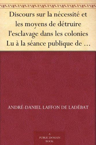 Couverture du livre Discours sur la nécessité et les moyens de détruire l'esclavage dans les colonies Lu à la séance publique de l'Académie royale des sciences, belles lettres et arts de Bordeaux, le 26 Août 1788