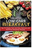 Low-Carb Breakfast: Top 75 Simple, Fast and Easy, Delicious and Nutritious Breakfast Recipes