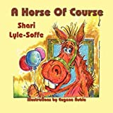 A Horse Of Course by Shari Lyle-Soffe (2009-07-31)
