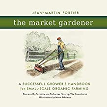 The Market Gardener: A Successful Grower\'s Handbook for Small-scale Organic Farming
