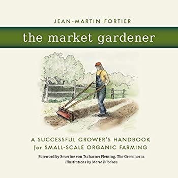 The Market Gardener : A Successful Grower's Handbook for Small-scale Organic Farming