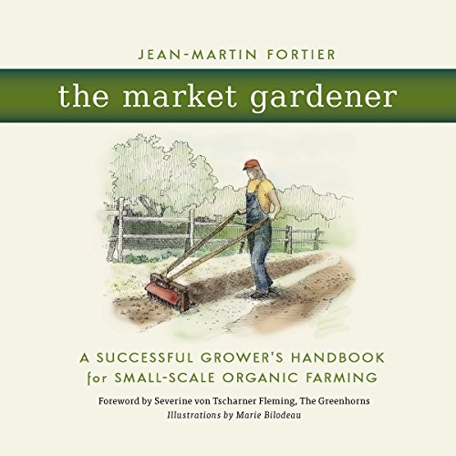 The Market Gardener: A Successful Grower's Handbook for Small-scale Organic Farming por Jean-Martin Fortier