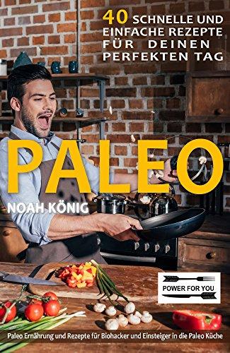 Paleo: Paleo Ernährung: 40 schnelle und einfache Rezepte für deinen perfekten Tag: Paleo Rezepte für Biohacker und Einsteiger in die Paleo Küche (Die Besten Paleo Rezepte)