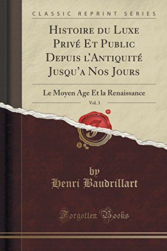 Histoire Du Luxe Privé Et Public Depuis l'Antiquité Jusqu'a Nos Jours, Vol. 3: Le Moyen Age Et La Renaissance (Classic Reprint) par Henri Baudrillart