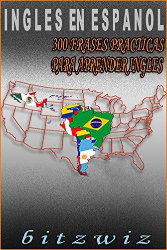 INGLES: Aprende Ingles con Estas 300 Frases Mas Usadas En Ingles: Aprende Ingles Practicamente. (Ingles En Espanol nº 1) por bitzwiz