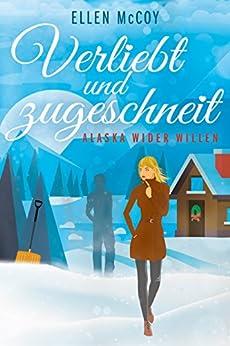 Verliebt und zugeschneit: Alaska wider Willen (German Edition) by [Ellen McCoy]