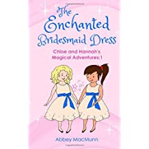 The Enchanted Bridesmaid Dress: Chloe and Hannah's Magical Adventures: 1: Written by Abbey MacMunn, 2014 Edition, Publisher: CreateSpace Independent Publishing [Paperback]