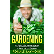 Gardening: A Beginner's Guide to Simple Gardening, Easy Steps To Develop A Green Thumb and Grow Your Own Vegetables (Gardening, Gardening Tools, Gardening ... Growing Vegetables) (English Edition)