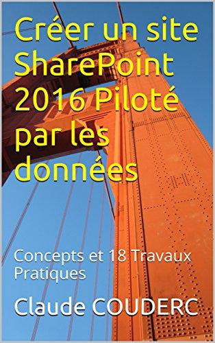 Créer un site SharePoint 2016 Piloté par les données: Concepts et 18 Travaux Pratiques par Claude COUDERC