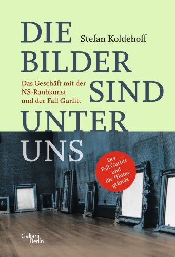 Die Bilder sind unter uns: Das Geschäft mit der NS-Raubkunst und der Fall Gurlitt