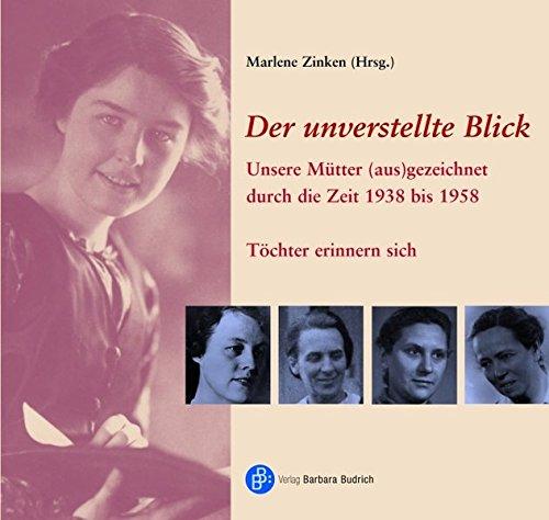 Der unverstellte Blick: Unsere Mütter (aus) gezeichnet durch die Zeit 1938 bis 1958. Töchter erinnern sich