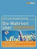 Die Wahrheit über Hormone: Wie Hormone richtig eingesetzt werden und wann sie schaden - Die wichtigsten Therapien für die Wechseljahre - Dr. med. Alexander Römmler
