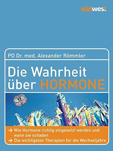Die Wahrheit über Hormone: Wie Hormone richtig eingesetzt werden und wann sie schaden - Die wichtigsten Therapien für die Wechseljahre