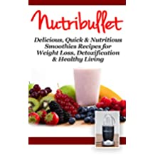 NUTRiBULLET: 2nd Edition! Delicious, Quick & Nutritious Smoothie Recipes for: Weight Loss, Detoxification, & Healthy Living (Diets, Vegetables, Fruits, Exercise, Low Fat Book 1) (English Edition)