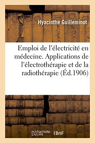Guide pour l'emploi de l'électricité en médecine: Principales applications de l'électrothérapie et de la radiothérapie