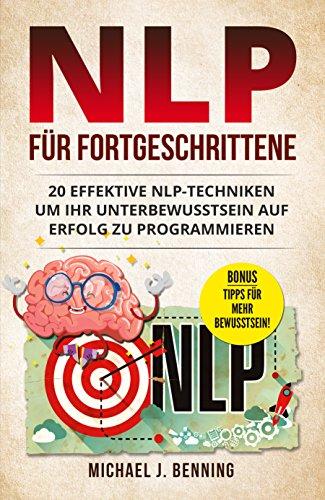 NLP für Fortgeschrittene: 20 effektive NLP-Techniken um Ihr Unterbewusstsein auf Erfolg zu programmieren (NLP für Anfänger, NLP für Einsteiger)