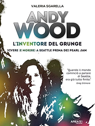 Andy Wood. L\'inventore del grunge: Vivere (e morire) a Seattle ...