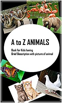 A to Z Animals: Brief Description of Animals with picture by [Kaur, Harpreet]