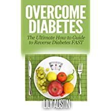 Overcome Diabetes - The Ultimate How to Guide to Reverse Diabetes FAST (diabetes diet, diabetes for dummies, diabetes without drugs, diabetes diet plan eat, diabetes diet cookbook, diabetes solution)