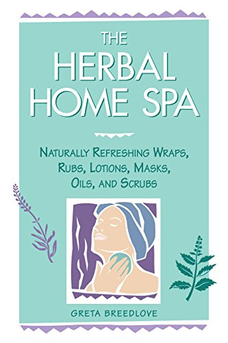 The Herbal Home Spa: Naturally Refreshing Wraps, Rubs, Lotions, Masks, Oils and Scrubs (Herbal Body)